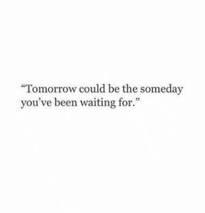 "Tomorrow, Waiting..., and Been: ""Tomorrow could be the someday  you've been waiting for."""