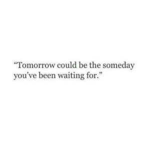 "Youve Been: ""Tomorrow could be the someday  you've been waiting for."""