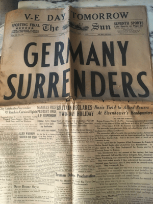 This WWII newspaper from 1945 found in my grandparent's attic: TOMORROW  DAY  The  V-E  SEVENTH SPORTS  Late Sports on Page 25  SPORTING FINAL  ******  STOCK EXCHANGE CLOSING  Sun  Mild tenight.  3Mild today  Scattered showers  he ne Pork aws. Int.  Showers tomorrow.  TemperatireaMinimum, 46 Maximum, 6a.  Son sets 758 P. M.  YORK  MONDAY MAY 7, 1945.  AND BID AND ASKED PRICES  Bun rises b:48 A. M.  4Detalled weathey repert en pege 3  NEW  FIVE CENTS EVERYWHERE  VOL 112-N0. 207,  el as Baoed Nm Mater  Pon ofi New YouR T.  GERMANY  SURRENDERS  DANIELS FILES BRITAIN DECLARES Nazis Yield to Allied Powers  City Celebrates Surrender  Of Reich in Carnival Spirit PROTEST OVER  Demenstrating Crowds Graviate Early A. P. SUSPENSION  At Eisenhower's  s Headquarters  TWO-DAY HOLIDAY  Demonstrating Crowds Gravitate Early A. P. SUSPENSION  Toward Times Square-Many Shops  Lock Doors and Free Workers.  By EDWARD KENNEDY.  Publisher Tells Truman Start of Official V-E 'elebration Put Off  Such Action Lacks  Any Justification.  Reims, France, May 7 (A. P.).–Germany surrendered uncondi-  Until 9 A. M., New Yok Time, Tomorrow tionally to the western Allies and Russia at 2:41 A. M. French time  New York city erupted today in carnival gayety, its  noisy exuberance tempered with the quiet gratefulness  of those who knelt on the sidewalks, in doorways and in  churches in prayers of thanks that the war in Europe is CITES UNITED PRESS INCIDENT  ended.  The first spontaneous gesture  Despite Germais' Surrender.  today. (This was at 8:41 P. M., Eastern war time Sunday.)  The surrender took place at a little red school house which is th  headquarters of Gen. Eisenhower.  The surrender which brought the war in Europe to a formal er  after five years, eight months and six days was signed for Germa  London, May 7 (A. P.).-The British Ministry of  Information today announed that tomorrow will be  mong thousands of workers ALLIED WARSHIPS Sets Out That He, as Secretary treated as V-E Day.  SIGHTED OFF