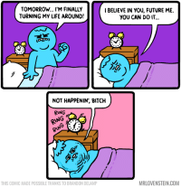 Bitch, Future, and Life: TOMORROW... I'M FINALLY  TURNING MY LIFE AROUND!  IBELIEVE IN YOU, FUTURE ME.  YOU CAN D0 IT..  NOT HAPPENIN', BITCH  RING  NG  THIS COMIC MADE POSSIBLE THANKS TO BRANDON DELAMP  MRLOVENSTEIN.COM Future me.  Secret Panel HERE ⏰ mrlovenstein.com/comic/973