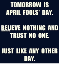April Fools Day: TOMORROW IS  APRIL FOOLS DAY  BELIEVE NOTHING AND  TRUST NO ONE  JUST LIKE ANY OTHER  DAY