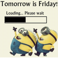 Friday, Memes, and Tomorrow: Tomorrow is Friday!  Loading... Please wait I prefer to call it Friday Eve :)