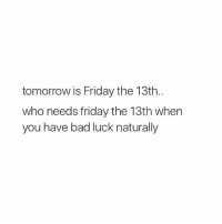 Bad, Friday, and Friday the 13th: tomorrow is Friday the 13th.  who needs friday the 13th when  you have bad luck naturally