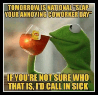 Memes, Tomorrow, and Coworkers: TOMORROW IS NATIONAL SLAP  YOUR ANNOYING COWORKER DAP  IF YOU'RE NOTSURE WHO  THAT IS, ID CALLIN SICK ~♏ #ToMakeYouLaugh :D