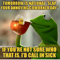 Tomorrow, Coworkers, and Sick: TOMORROW IS NATIONAL SLAP  YOUR ANNOYING COWORKER DAY  F YOUTRE NOT SURE WHO  THAT IS, ID CALLIN SICK For sure call in sick