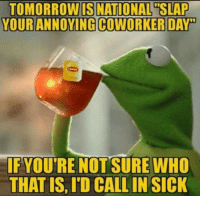 Tomorrow, Coworkers, and Sick: TOMORROW IS NATIONAL SLAP  YOUR ANNOYING COWORKER DAY  IFYOUTRE NOT SURE WHO  THAT IS, ID CALLIN SICK Let me know how that goes