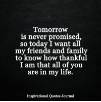 <3: Tomorrow  is never promised,  so today I want all  my friends and family  thankful  I am that all of you  are in my life.  Inspirational Quotes Journal <3