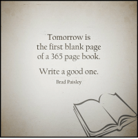 Blank: Tomorrow is  the first blank page  of a 365 page book  Write a good one.  Brad Paisley
