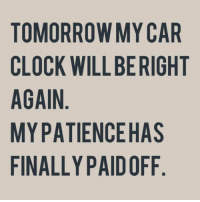 """Memes, 🤖, and Car: TOMORROW MY CAR  CLOCK WILL BE RIGHT  AGAIN  MY PATIENCE HAS  FINALLY PAID OFF  RH  AG  SF  AF  HO  MB  ED  OH  El P  RW """"TL  RKNA LI  CIPA  OLGYN  TCANF My clock on my nightstand because I never could figure out how to change it 😂"""