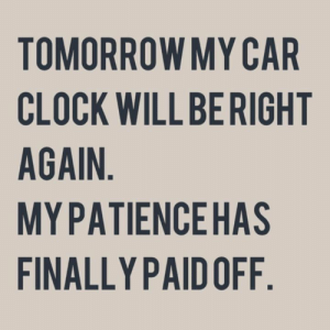 Clock, Memes, and Tomorrow: TOMORROW MY CAR  CLOCK WILL BERIGHT  AGAIN  MYPATIENCEHAS  FINALLY PAID OFF Don't forget to change your clocks.