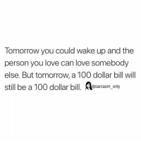 SarcasmOnly: Tomorrow you could wake up and the  person you love can love somebody  else. But tomorrow, a 100 dollar bill will  still be a 100 dollar bill. sarcasm only SarcasmOnly