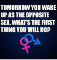 """What would you do? """"Comment""""!: TOMORROW YOU WAKE  UP AS THE OPPOSITE  SEX WHATS THE FIRST  THING YOU WILL DO? What would you do? """"Comment""""!"""