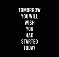 Motivational quote of the day!: TOMORROW  YOU WILL  WISH  YOU  HAD  STARTED  TODAY Motivational quote of the day!