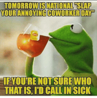 Memes, Coworkers, and 🤖: TOMORROWIS NATIONAL SLAP  YOUR ANNOYING COWORKER DAY  FYOUTRE NOTTESURE WHO  THAT IS, ID CALLINSICK