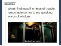 Harry Potter, Best, and Wisdom: tomriddl  when i find myself in times of trouble,  remus lupin comes to me speaking  words of wisdom  Eat. You'll feel better. Professor Lupin giving the best advise