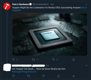Nvidia Bad......AyyMD Good(Stanger Things S4 Leak): Tom's Hardware  Hopper Might Be the Codename For Nvidia GPUS Succeeding Ampere dlvr.it  /RKY0×M  @tomshardware · 6m  NVIDIA.  ORNOXN 10001  Зт  Jim Hopper isnt dead. Now we know Nvidia has him.  #StrangerThingsTheories  27 Nvidia Bad......AyyMD Good(Stanger Things S4 Leak)