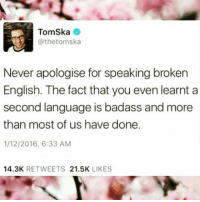 Tomska: Tomska  Cathetomska  Never apologise for speaking broken  English. The fact that you even learnt a  second language is badass and more  than most of us have done.  1/12/2016, 6:33 AM  14.3K  RETWEETS  21.5K  LIKES