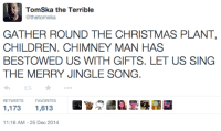Tomska: TomSka the Terrible  @thetomska  GATHER ROUND THE CHRISTMAS PLANT  CHILDREN. CHIMNEY MAN HAS  BESTOWED US WITH GIFTS. LET US SING  THE MERRY JINGLE SONG.  RETWEETS FAVORITES  1,173 1,613  11:16 AM-25 Dec 2014