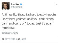 "Bailey Jay, Http, and Keep Calm: TomSka  @thetomska  At times like these it's hard to stay hopeful.  Don't beat yourself up if you can't ""keep  calm and carry on"" today. Just try again  tomorroW.  23/05/2017, 12:42  68 RETWEETS 200 LIKES <p>Wholesome tweet by TomSka via /r/wholesomememes <a href=""http://ift.tt/2rOAsIx"">http://ift.tt/2rOAsIx</a></p>"