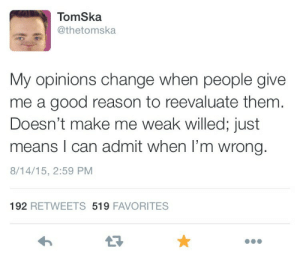 starwarsmaddie:  annieclam:  God bless  I wish more people had this mindset : TomSka  @thetomska  My opinions change when people give  me a good reason to reevaluate them  Doesn't make me weak willed; just  means I can admit when I'm wrong.  8/14/15, 2:59 PM  192 RETWEETS 519 FAVORITES  13 starwarsmaddie:  annieclam:  God bless  I wish more people had this mindset
