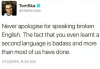 Tomska: Tomska  @thetomska  Never apologise for speaking broken  English. The fact that you even learnt a  second language is badass and more  than most of us have done.  1/12/2016, 6:33 AM