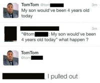 """Today, Old, and Damn Son: TomTom @ton  My son would've been 4 years old  today  3m  3m  :My son would've been  @tom  4 years old today"""" what happen ?  TomTomm  @tom  I pulled out <p>Damn son</p>"""