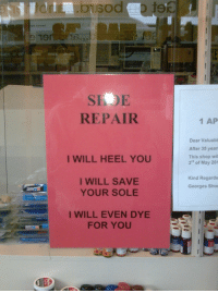 "Jesus' Shoe Repair: Ton  REPAIR  I WILL HEEL YOU  I WILL SAVE  YOUR SOLE  I WILL EVEN DYE  FOR YOU  1 AP  Dear Valuabl  After 35 years  This shop will  3"" of May 201  Kind Regards  Georges Shoe Jesus' Shoe Repair"