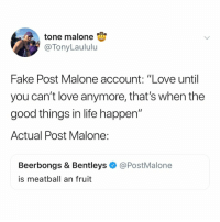 "Fake, Life, and Love: tone malone  @TonyLaululu  Fake Post Malone account: ""Love until  you can't Iove anymore, that's when the  good things in life happen""  Actual Post Malone:  Beerbongs & Bentleys@PostMalone  is meatball an fruit never change, @postmalone"