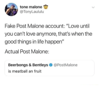 "Fake, Life, and Love: tone malone  @TonyLaululu  Fake Post Malone account: ""Love until  you can't love anymore, that's when the  good things in life happen""  Actual Post Malone:  Beerbongs & Bentleys  is meatball an fruit  @PostMalone Why don't you answer the question instead of judging 😤"
