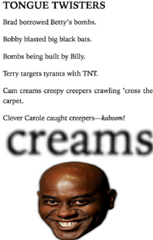 Creepy, Reddit, and Black: TONGUE TWISTERS  Brad borrowed Betty's bombs.  Bobby blasted big black bats  Bombs being built by Billy  Terry targets tyrants with TNT  Cam creams creepy creepers crawling 'cross the  carpet  Clever Carole caught creepers kaboom!  creams bet that's delicious