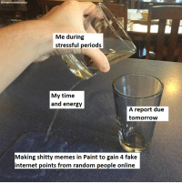 Energy, Fake, and Internet: @tongueincheekhumour  Me during  stressful periods  My time  and energy  A report due  tomorrow  Making shitty memes in Paint to gain 4 fake  internet points from random people online me💦irl