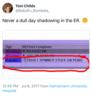 Jul: Toni Childs  @BabyRu_Bombata_  Never a dull day shadowing in the ER.  All Chief Complaint  Age  52 years  43 ers  RT FOOT PN  HARD PNAOKP  9 years  FIDGET SPINNER STUCK ON PENIS  12:45 PM Jul 6, 2017 from Hahnemann University  Hospital