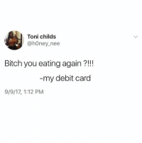 Lunch vibes 😭😭😭(@girlwithnojob): Toni childs  @hOney_nee  Bitch you eating again ?!!  my debit card  9/9/17, 1:12 PM Lunch vibes 😭😭😭(@girlwithnojob)
