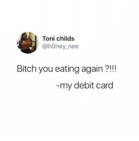 Carding: Toni childs  @hOney nee  Bitch you eating again?!!!  my debit card