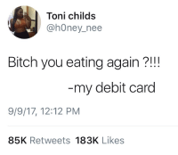 Bitch, Blackpeopletwitter, and Honey: Toni childs  @hOney_nee  Bitch you eating again?!!  my debit card  9/9/17, 12:12 PM  85K Retweets 183K Likes <p>dEBT card (via /r/BlackPeopleTwitter)</p>