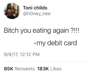Bitch, Honey, and You: Toni childs  @hOney_nee  Bitch you eating again?!!  my debit card  9/9/17, 12:12 PM  85K Retweets 183K Likes