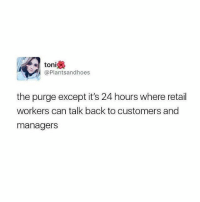 Checkout @pretty52 for more! 😂: toni  @Plantsandhoes  the purge except it's 24 hours where retail  workers can talk back to customers and  managers Checkout @pretty52 for more! 😂