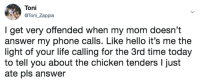 Hello, Life, and Phone: Toni  Toni_Zappia  I get very offended when my mom doesn't  answer my phone calls. Like hello it's me the  light of your life calling for the 3rd time today  to tell you about the chicken tenders I just  ate pls answer