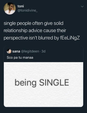 I'm single too: toni  @tonidivine_  single people often give solid  relationship advice cause their  perspective isn't blurred by fEeLiNgZ  sana @legitdeen 3d  Sco pa tu manaa.  being SINGLE I'm single too