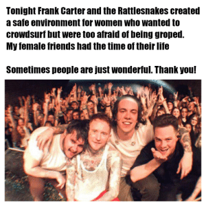 Friends, Life, and Thank You: Tonight Frank Carter and the Rattlesnakes created  a safe environment for women who wanted to  crowdsurf but were too afraid of being groped.  My female friends had the time of their life  Sometimes people are just wonderful. Thank you! Wholesome Rattlesnakes <3