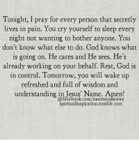 Facebook, God, and Tumblr: Tonight, I pray for every person that secretly  lives in pain. You cry yourself to sleep every  night not wanting to bother anyone. You  don't know what else to do. God knows what  is going on. He cares and He sees. He's  already working on your behalf. Rest, God is  in control. Tomorrow, you will wake up  refreshed and full of wisdom and  understanding in Tesus Name, Amen!  @facebook.com/naeemcalla way  spiritualinspiration.tumblr.com