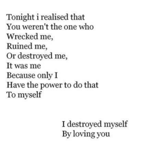Was Me: Tonight i realised that  You weren't the one who  Wrecked me,  Ruined me,  Or destroyed me,  It was me  Because only I  Have the power to do that  To myself  I destroyed myself  By loving you