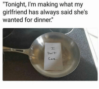 "Dank, Girlfriend, and 🤖: ""Tonight, I'm making what my  girlfriend has always said she's  wanted for dinner.""  Don +  Care"
