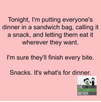 GENIUS.: Tonight, I'm putting everyone's  dinner in a sandwich bag, Calling it  a snack, and letting them eat it  wherever they want.  I'm sure they'll finish every bite  Snacks. It's what's for dinner  THE  OUTNUMBERED  MOTHER GENIUS.