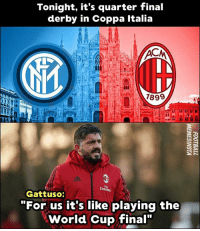 "Memes, World Cup, and World: Tonight, it's quarter final  derby in Coppa Italia  7899  Eml  Gattuso:  ""For us it's like playing the  World Cup final"" Gattuso's got passion😂 Who will win? ⚡ ..."
