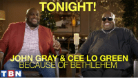 TONIGHT IS THE NIGHT! Join us for BECAUSE OF BETHLEHEM –TBN's CHRISTMAS SPECIAL at 8PM EST / 5PM PST! Hosts Matt and Laurie Crouch along with Joel Osteen Ministries, Victoria Osteen, and Max Lucadofeaturing John Gray World, CeeLo Green, Mandisa, and Steven Curtis Chapman! WATCH AND BE BLESSED!: TONIGHT!  JOHN GRAY & CEE LO GREEN  BECAUSE OF BETHLEHEM  T BN TONIGHT IS THE NIGHT! Join us for BECAUSE OF BETHLEHEM –TBN's CHRISTMAS SPECIAL at 8PM EST / 5PM PST! Hosts Matt and Laurie Crouch along with Joel Osteen Ministries, Victoria Osteen, and Max Lucadofeaturing John Gray World, CeeLo Green, Mandisa, and Steven Curtis Chapman! WATCH AND BE BLESSED!