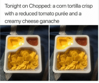 Food, Funny, and Meme: Tonight on Chopped: a corn tortilla crisp  with a reduced tomato purée and a  creamy cheese ganache 28 Really Funny Food Meme Pictures That Will Make You Laugh Out Loud