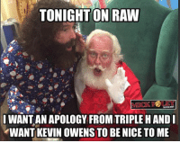 Memes, World Wrestling Entertainment, and Triple H: TONIGHT ON RAW  WANT AN APOLOGY FROM TRIPLE H AND  WANT KEVIN OWENS TO BE NICE TO ME Am I being unreasonable here? What would YOU like to see on WWE Raw tonight?