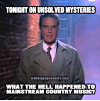 what-the-hell: TONIGHT ONUNSOLVEDMYSTERIES  wehatepopcountry.com  WHAT THE HELL HAPPENED TO  MAINSTREAM COUNTRY MUSIC?