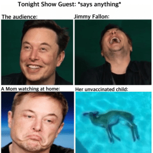 Dank, Jimmy Fallon, and Memes: Tonight Show Guest: *says anything*  The audience:  Jimmy Fallon:  A Mom watching at home:  Her unvaccinated child: Tonight show by Jaredrap MORE MEMES